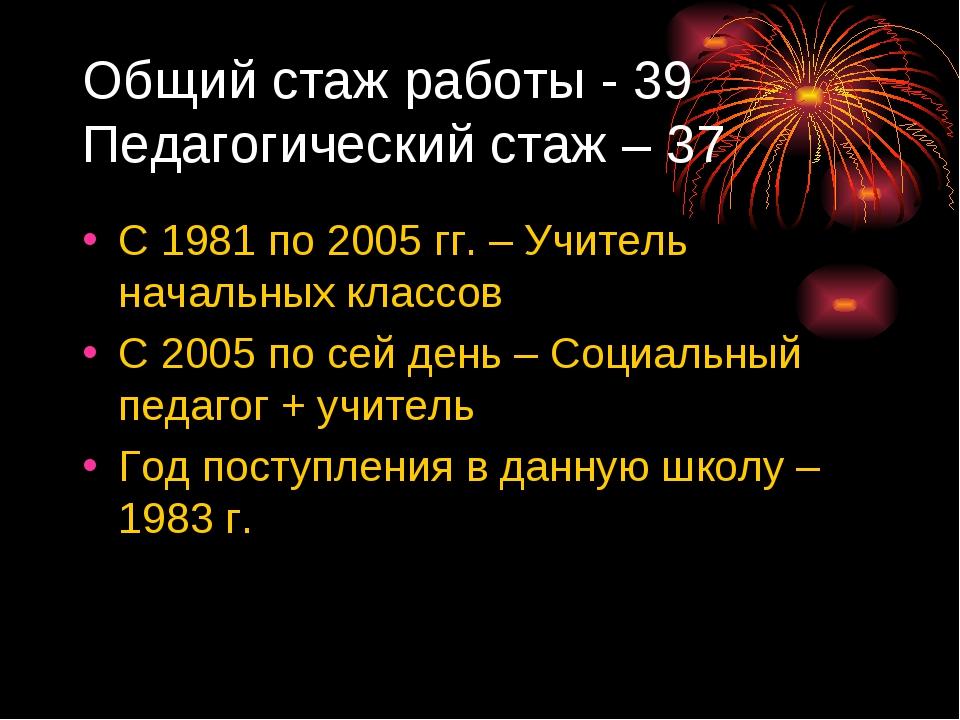 Общий стаж работы - 39 Педагогический стаж – 37 С 1981 по 2005 гг. – Учитель...
