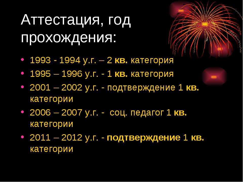 Аттестация, год прохождения: 1993 - 1994 у.г. – 2 кв. категория 1995 – 1996 у...
