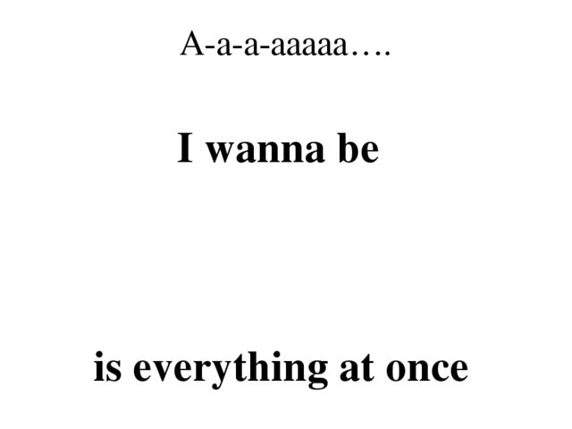 A-a-a-aaaaa…. I wanna be is everything at once