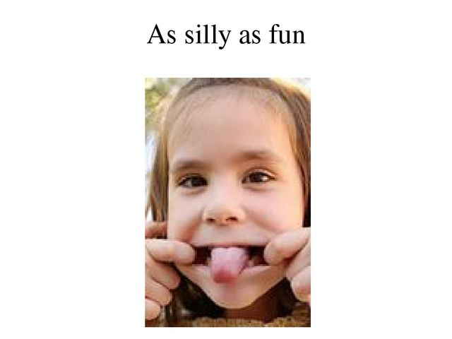 As silly as fun