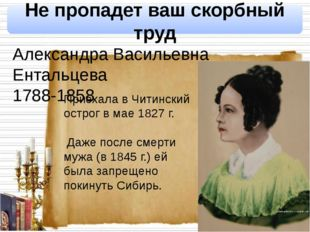 Не пропадет ваш скорбный труд Александра Васильевна Ентальцева 1788-1858 При