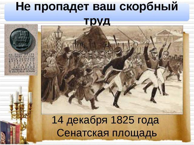 14 декабря 1825 года Сенатская площадь Не пропадет ваш скорбный труд
