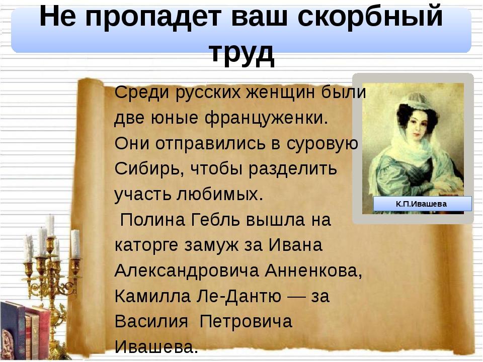 К.П.Ивашева Не пропадет ваш скорбный труд Среди русских женщин были две юные...