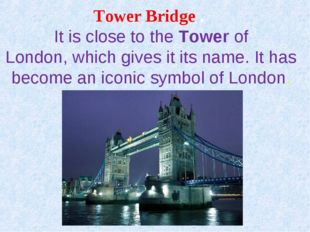 Tower Bridge . It is close to theTowerof London,which gives it its name. I