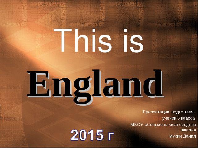 This is England Презентацию подготовил ученик 5 класса МБОУ «Сельменьгская ср...