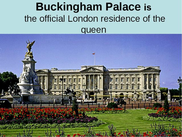 Buckingham Palace is the official London residence of the queen