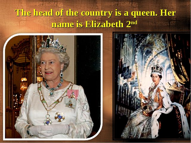 The head of the country is a queen. Her name is Elizabeth 2nd