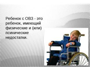 Ребенок с ОВЗ - это ребенок, имеющий физические и (или) психические недостатки.