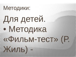 Методики: Для детей. •Методика «Фильм-тест» (Р. Жиль) - исследование социаль