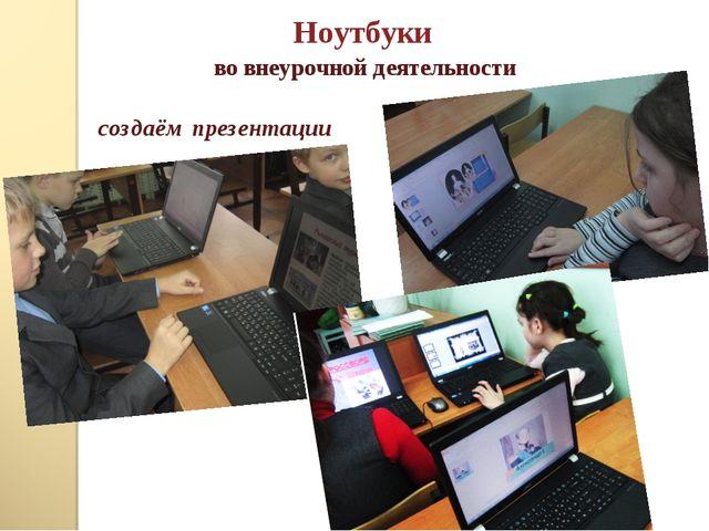 Ноутбуки во внеурочной деятельности создаём презентации