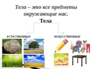 Тела Тела – это все предметы окружающие нас. естественные искусственные