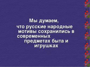 Мы думаем, что русские народные мотивы сохранились в современных предметах б