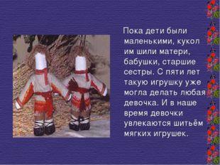 Пока дети были маленькими, кукол им шили матери, бабушки, старшие сестры. С