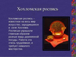 Хохломская роспись Хохломская роспись – известное на весь мир искусство, заро
