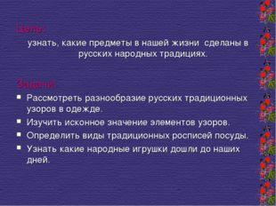 Цель: узнать, какие предметы в нашей жизни сделаны в русских народных традици