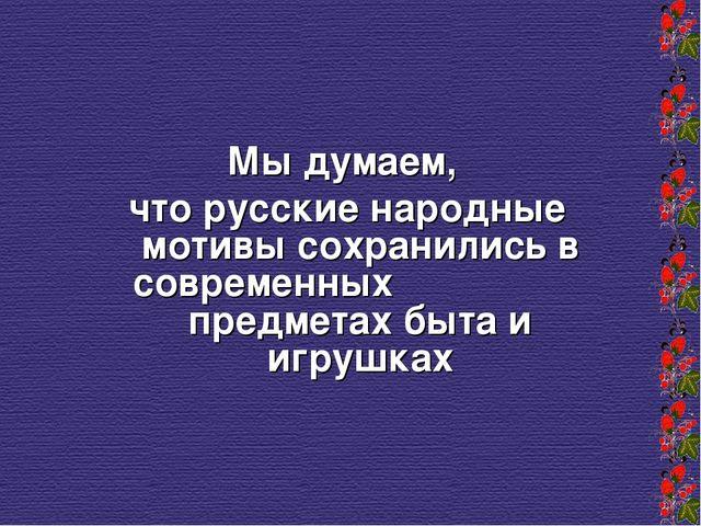 Мы думаем, что русские народные мотивы сохранились в современных предметах б...