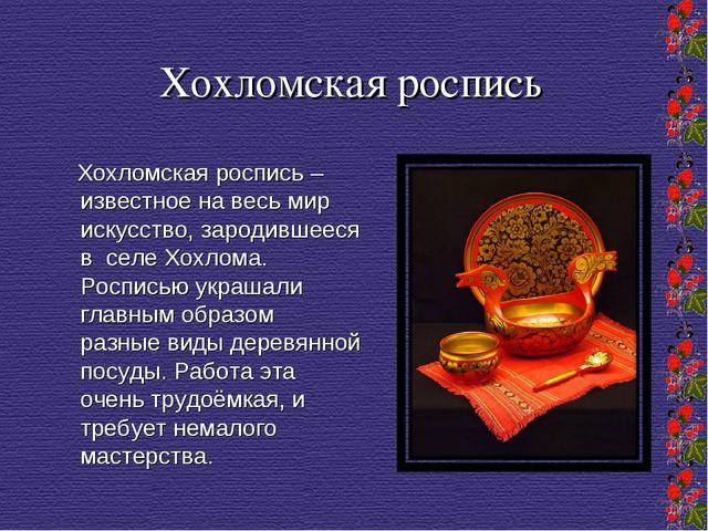 Хохломская роспись Хохломская роспись – известное на весь мир искусство, заро...