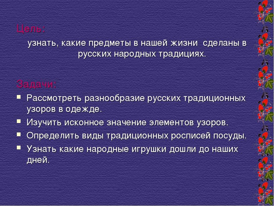 Цель: узнать, какие предметы в нашей жизни сделаны в русских народных традици...
