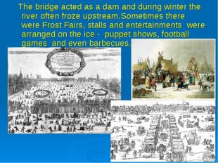 The bridge acted as a dam and during winter the river often froze upstream.S