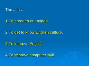 The aims : 1.To broaden our minds. 2.To get to know English culture. 3.To imp