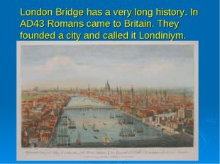 London Bridge has a very long history. In AD43 Romans came to Britain. They