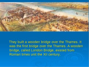 They built a wooden bridge over the Thames. It was the first bridge over the