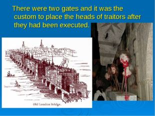 There were two gates and it was the custom to place the heads of traitors af