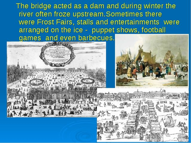 The bridge acted as a dam and during winter the river often froze upstream.S...