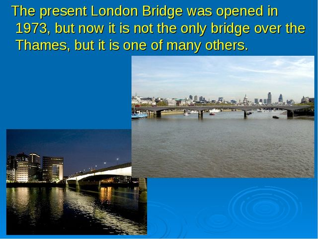 The present London Bridge was opened in 1973, but now it is not the only bri...