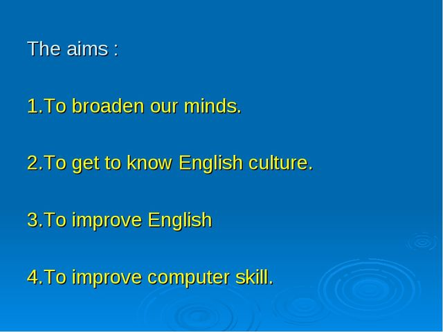 The aims : 1.To broaden our minds. 2.To get to know English culture. 3.To imp...