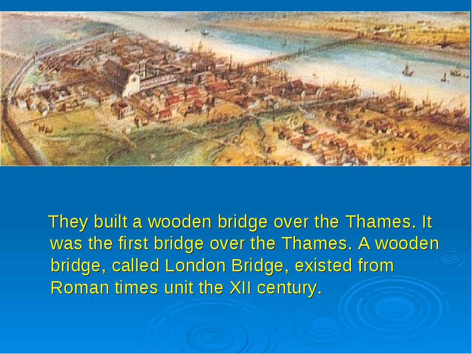 They built a wooden bridge over the Thames. It was the first bridge over the...
