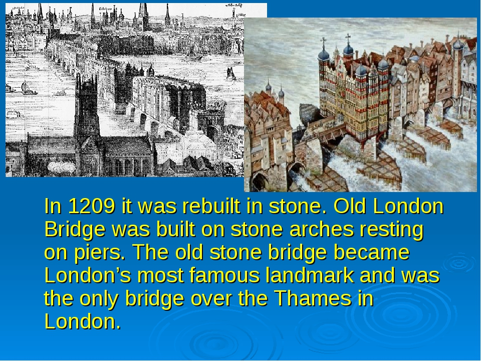 In 1209 it was rebuilt in stone. Old London Bridge was built on stone arches...