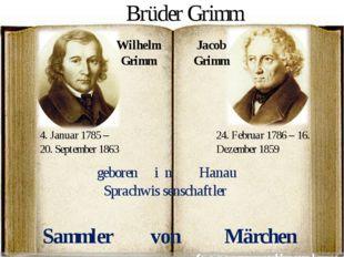 Wilhelm Grimm Jacob Grimm 4. Januar 1785 – 20. September 1863 24. Februar 178