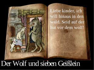 Liebe kinder, ich will hinaus in den wald. Seid auf der hut vor dem wolf! Der
