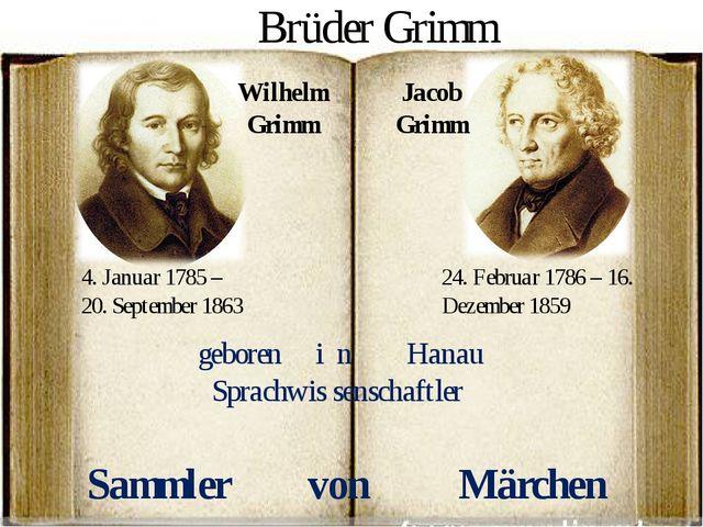 Wilhelm Grimm Jacob Grimm 4. Januar 1785 – 20. September 1863 24. Februar 178...