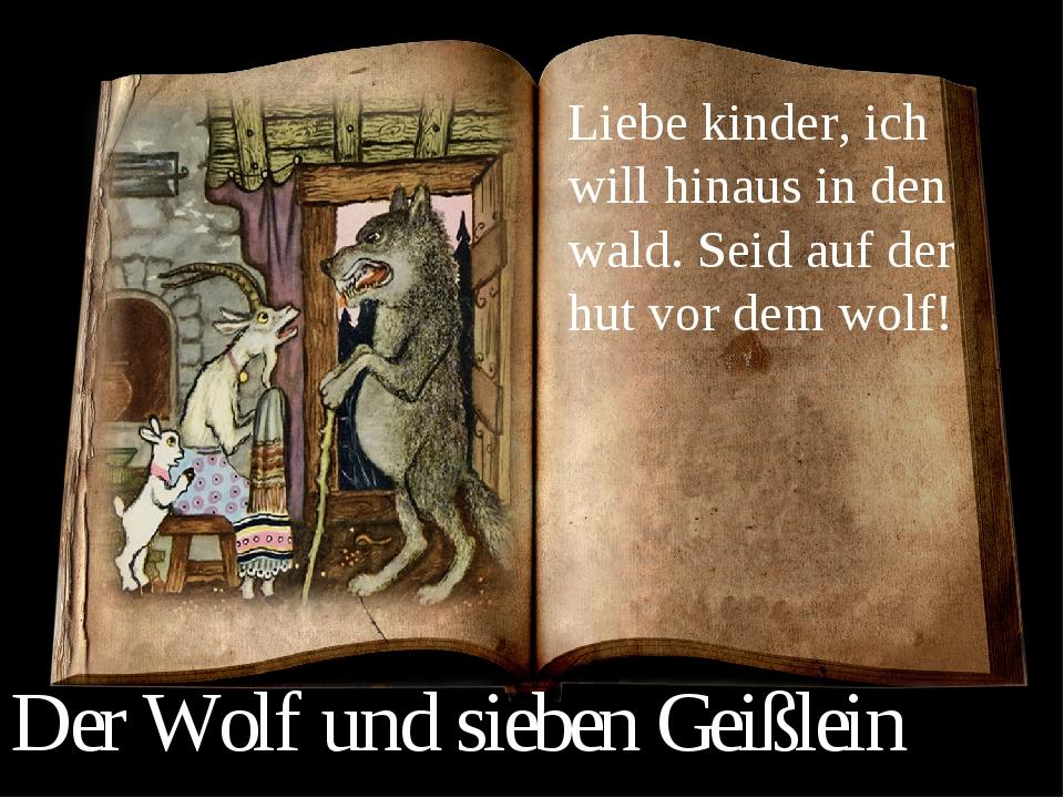 Liebe kinder, ich will hinaus in den wald. Seid auf der hut vor dem wolf! Der...
