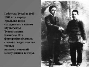 Габдулла Тукай в 1905-1907 гг. в городе Уральске тесно сотрудничал с сыном Му