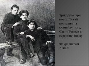 Три друга, три поэта. Тукай поставил на скамейку ногу, Сагит Рамеев в середин