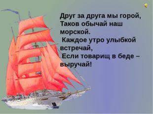 Друг за друга мы горой, Таков обычай наш морской. Каждое утро улыбкой встреча
