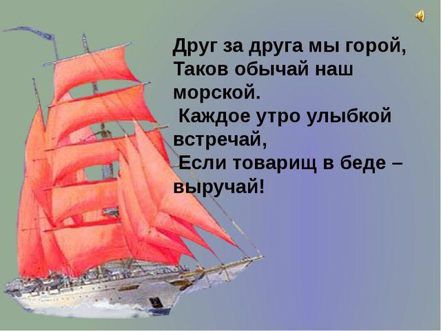 Друг за друга мы горой, Таков обычай наш морской. Каждое утро улыбкой встреча...