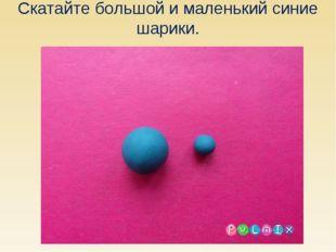 Скатайте большой и маленький синие шарики.