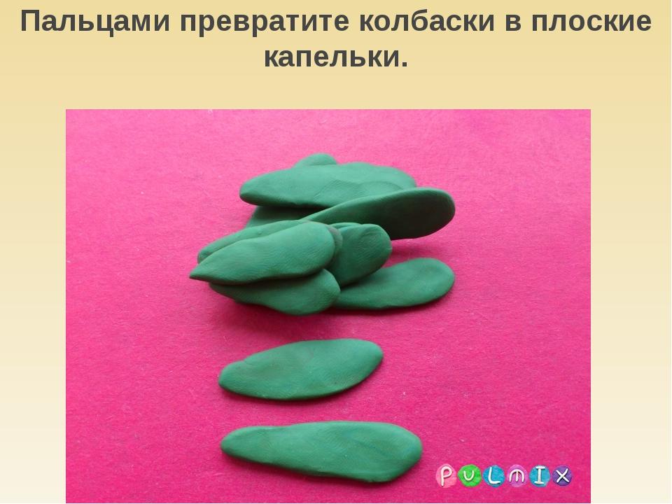 Пальцами превратите колбаски в плоские капельки.
