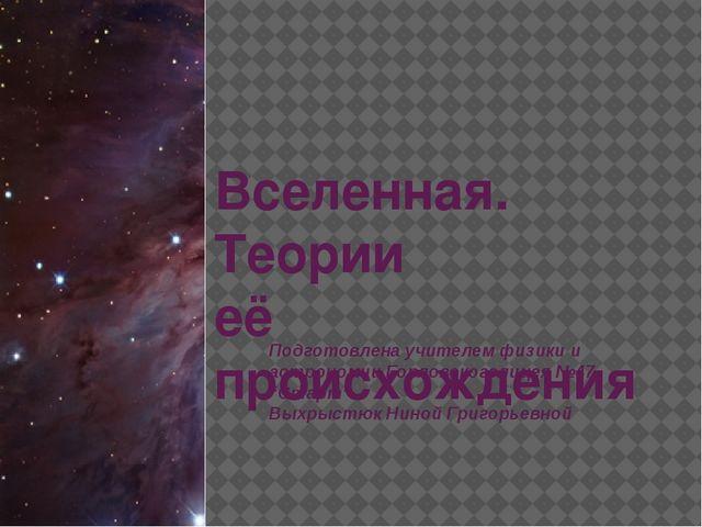 Вселенная. Теории её происхождения Подготовлена учителем физики и астрономии...