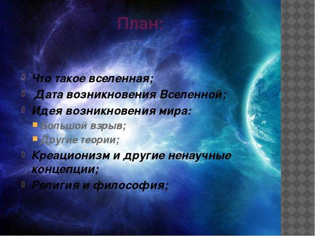 План: Что такое вселенная; Дата возникновения Вселенной; Идея возникновения м...