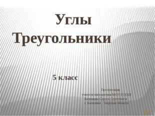 Углы Треугольники 5 класс Презентация учителя математики МОУ ГООШ Балашова С