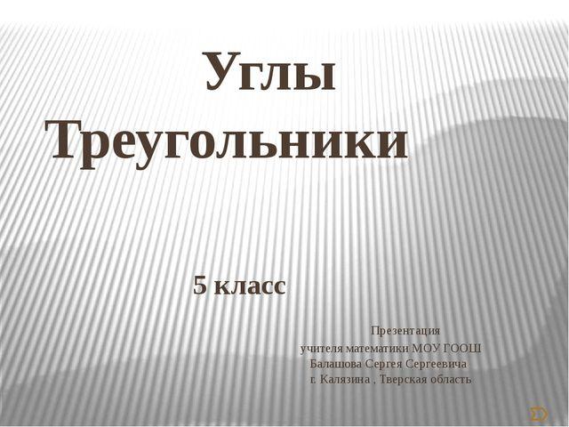 Углы Треугольники 5 класс Презентация учителя математики МОУ ГООШ Балашова С...