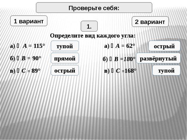 Проверьте себя: 1 вариант 2 вариант 1. Определите вид каждого угла: а)  A =...