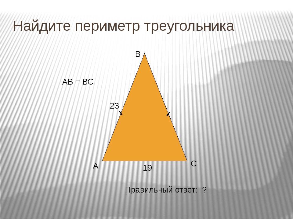 Проверьте себя А В С Правильный ответ: 65 23 19 65 АВ = ВС