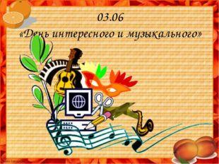 03.06 «День интересного и музыкального»