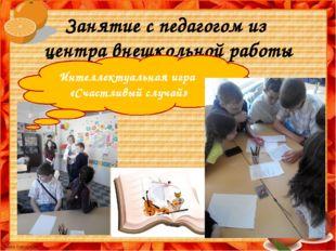 Занятие с педагогом из центра внешкольной работы Интеллектуальная игра «Счаст